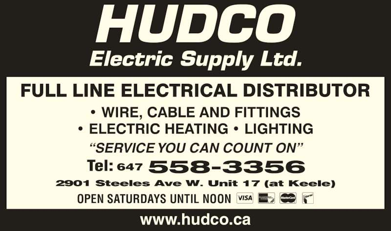 Hudco Electric Supply Ltd (416-663-5475) - Display Ad - Tel: OPEN SATURDAYS UNTIL NOON ?SERVICE YOU CAN COUNT ON? www.hudco.ca 647 558-3356 Tel: OPEN SATURDAYS UNTIL NOON ?SERVICE YOU CAN COUNT ON? www.hudco.ca 647 558-3356