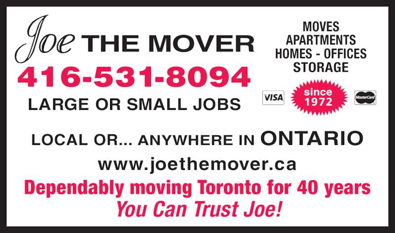 Joe The Mover (416-531-8094) - Display Ad - 416-531-8094 LARGE OR SMALL JOBS www.joethemover.ca Dependably moving Toronto for 40 years You Can Trust Joe! MOVES APARTMENTS HOMES - OFFICES STORAGE since 1972 LOCAL OR... ANYWHERE IN ONTARIO