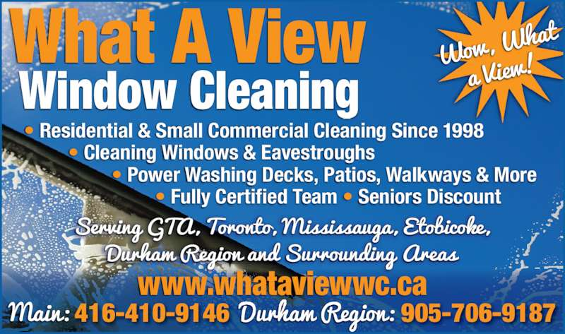 What a View Window Cleaning (416-410-9146) - Display Ad - What A View  Window Cleaning ? Residential & Small Commercial Cleaning Since 1998 ? Cleaning Windows & Eavestroughs  ? Power Washing Decks, Patios, Walkways & More ? Fully Certified Team ? Seniors Discount www.whataviewwc.ca 416-410-9146 905-706-9187