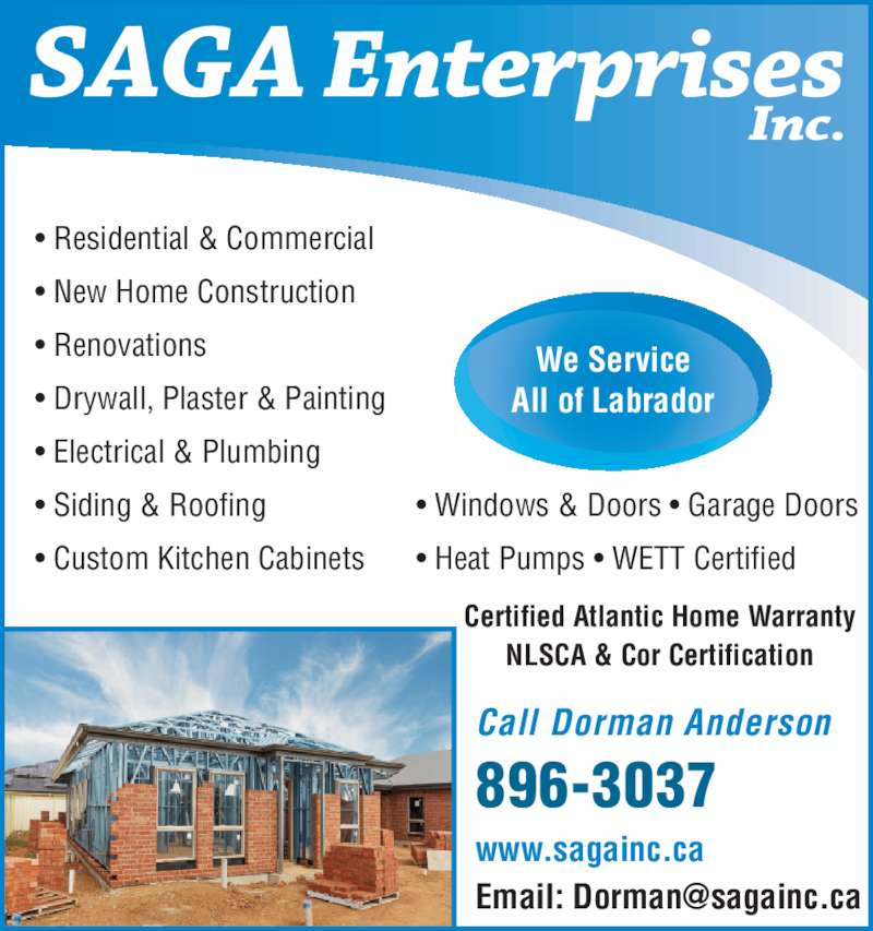 Saga Enterprises (709-896-3037) - Display Ad - ? New Home Construction ? Renovations ? Residential & Commercial ? Drywall, Plaster & Painting ? Electrical & Plumbing ? Siding & Roofing ? Custom Kitchen Cabinets ? Windows & Doors ? Garage Doors ? Heat Pumps ? WETT Certified We Service All of Labrador www.sagainc.ca Call Dorman Anderson 896-3037 Certified Atlantic Home Warranty NLSCA & Cor Certification