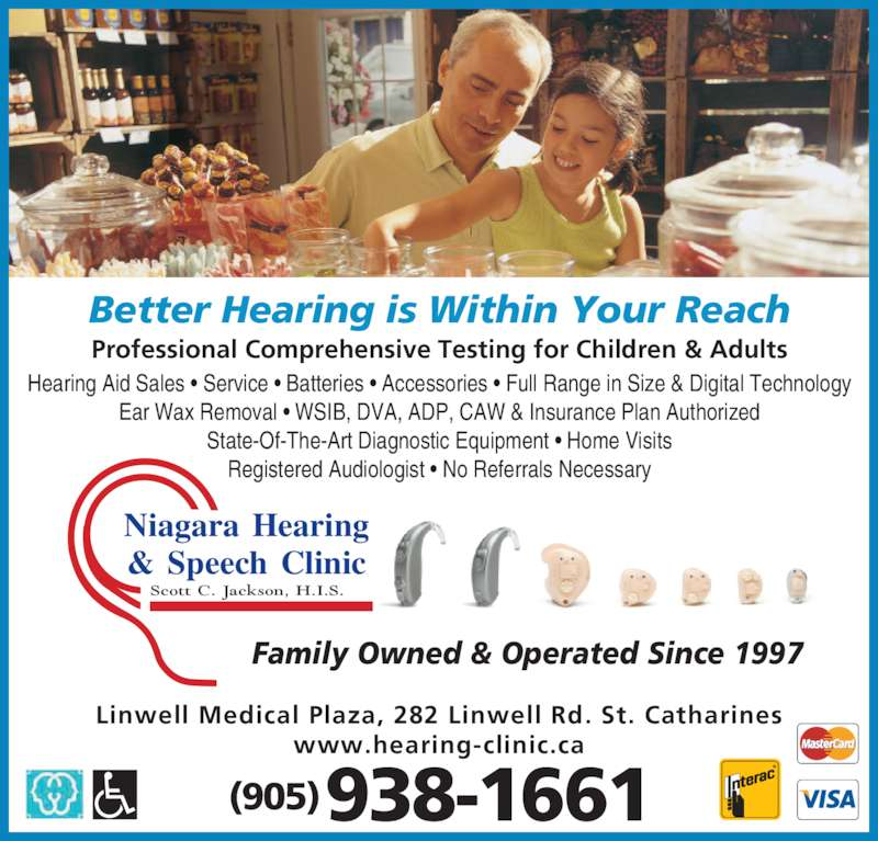 Niagara Hearing & Speech Clinic (905-938-1661) - Display Ad - Ear Wax Removal ? WSIB, DVA, ADP, CAW & Insurance Plan Authorized State-Of-The-Art Diagnostic Equipment Registered Audiologist - No Referrals Necessary Professional Comprehensive Testing for Children & Adults Family Owned & Operated Since 1997 Better Hearing is Within Your Reach Scott C. Jackson, H.I.S. Niagara Hearing & Speech Clinic State-Of-The-Art Diagnostic Equipment ? Home Visits (905) 938-1661 Linwell Medical Plaza, 282 Linwell Rd. St. Catharines www.hearing-clinic.ca Hearing Aid Sales ? Service ? Batteries ? Accessories ? Full Range in Size & Digital Technology