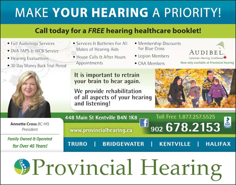 Provincial Hearing Services (902-678-2153) - Display Ad - Now only available at Provincial Hearing   ? Full Audiology Services ? DVA TAPS & WCB Service ? Hearing Evaluations ? 30 Day Money Back Trial Period ? Services & Batteries For All  Makes of Hearing Aids ? House Calls & After Hours   Appointments ? Membership Discounts    for Blue Cross ? Legion Members  ? CAA Members Toll Free 1.877.257.5525 902 678.2153 448 Main St Kentville B4N 1K8 It is important to retrain your brain to hear again. We provide rehabilitation of all aspects of your hearing and listening! TRURO   |   BRIDGEWATER   |   KENTVILLE   |   HALIFAX www.provincialhearing.ca Family Owned & Operated for Over 45 Years! Annette Cross BC-HIS President