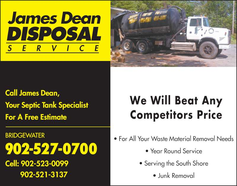 Dean James Disposal (902-527-0700) - Display Ad - ? For All Your Waste Material Removal Needs ? Year Round Service For A Free Estimate 902-527-0700 BRIDGEWATER Cell: 902-523-0099        902-521-3137 James Dean DISPOSAL S E R V I C E Your Septic Tank Specialist ? Serving the South Shore Competitors Price Call James Dean, ? Junk Removal We Will Beat Any