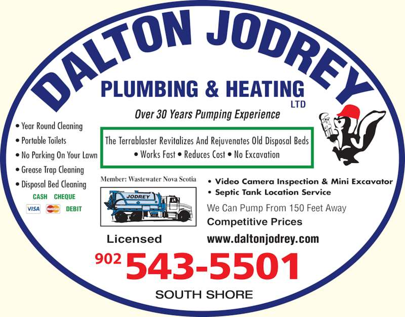 Dalton Jodrey Plumbing & Heating Ltd (902-543-5501) - Display Ad - Member: Wastewater Nova Scotia ? Video Camera Inspection & Mini Excavator ? Septic Tank Location Service We Can Pump From 150 Feet Away Competitive Prices Over 30 Years Pumping Experience The Terrablaster Revitalizes And Rejuvenates Old Disposal Beds ? Works Fast ? Reduces Cost ? No Excavation www.daltonjodrey.comLicensed SOUTH SHORE PLUMBING & HEATING LTD ? Year Round Cleaning ? Portable Toilets ? No Parking On Your Lawn ? Grease Trap Cleaning ? Disposal Bed Cleaning CASH    CHEQUE DEBIT