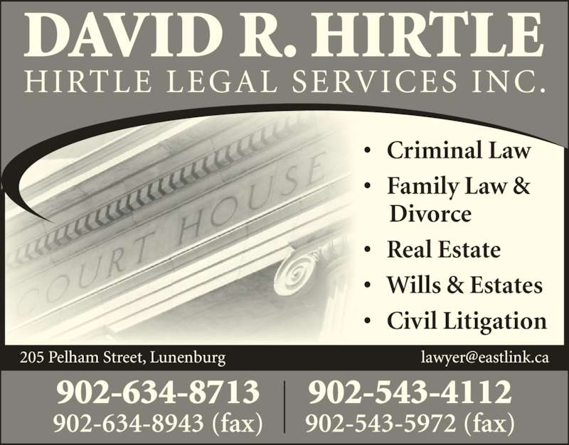 Hirtle David R Barrister Solicitor & Notary Public (9026348713) - Display Ad - DAVID R. HIRTLE HIRTLE LEGAL SERVICES INC. ?   Criminal Law ?   Family Law &      Divorce ?   Real Estate ?   Wills & Estates ?   Civil Litigation 902-634-8713 902-634-8943 (fax) 902-543-4112 902-543-5972 (fax)