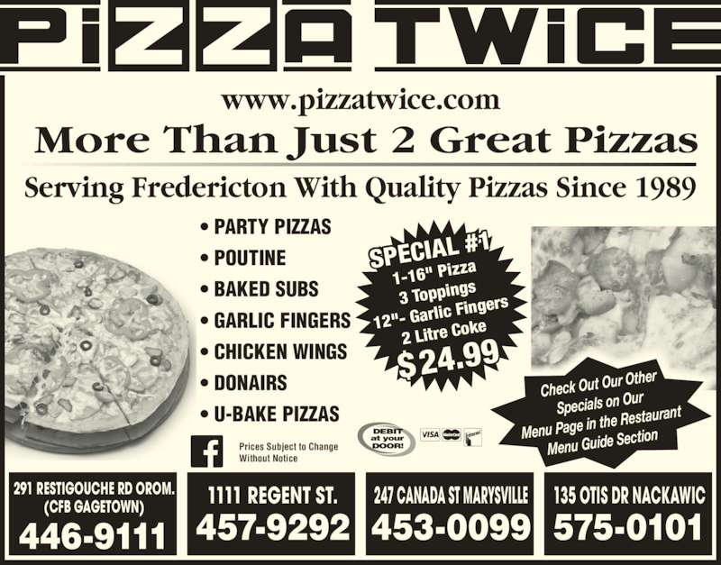 """Pizza Twice (5064469111) - Display Ad - Check Out O ur Other Specials on O ur Menu Page in  the Restaura nt Menu Guide S ection ? PARTY PIZZAS ? POUTINE ? BAKED SUBS ? GARLIC FINGERS ? CHICKEN WINGS ? DONAIRS ? U-BAKE PIZZAS More Than Just 2 Great Pizzas Serving Fredericton With Quality Pizzas Since 1989 www.pizzatwice.com SPECIAL  #1 1-16"""" Piz za 3 Topping 12""""- Garl ic Finger 2 Litre Co ke $24.99 Prices Subject to Change Without Notice 291 RESTIGOUCHE RD OROM. (CFB GAGETOWN) 446-9111 1111 REGENT ST. 457-9292 247 CANADA ST MARYSVILLE 135 OTIS DR NACKAWIC 575-0101 453-0099"""