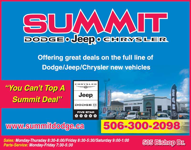 Summit Dodge (5064543634) - Display Ad - Sales: Monday-Thursday 8:30-8:00/Friday 8:30-5:30/Saturday 9:00-1:00 Parts-Service: Monday-Friday 7:30-5:30 505 Bishop Dr. 506-300-2098   Dodge/Jeep/Chrysler new vehicles www.summitdodge.ca ?You Can?t Top A   Summit Deal? Offering great deals on the full line of