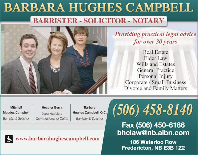 Hughes Campbell Law Office (5064588140) - Display Ad - 186 Waterloo Row Fredericton, NB E3B 1Z2 Fax (506) 450-6186 Wills and Estates www.barbarahughescampbell.com Real Estate Elder Law Corporate / Small Business General Practice Personal Injury Providing practical legal advice Barbara Hughes Campbell, Q.C. for over 30 years Legal Assistant Barrister & Solicitor Heather Berry Mitchell Commissioner of Oaths Divorce and Family Matters BARRISTER - SOLICITOR - NOTARY Barrister & Solicitor Maddox Campbell
