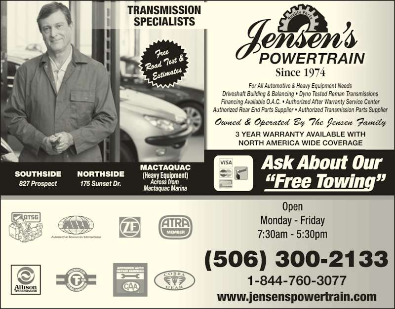 Jensen's Transmission Service since 1974 (5064531900) - Display Ad - Authorized Rear End Parts Supplier ? Authorized Transmission Parts Supplier 3 YEAR WARRANTY AVAILABLE WITH NORTH AMERICA WIDE COVERAGE Free Road T est & Estima tes www.jensenspowertrain.com 1-844-760-3077 (506) 300-2133 POWERTRAIN Qu ality  Parts Since 1974 SOUTHSIDE 827 Prospect NORTHSIDE 175 Sunset Dr. MACTAQUAC (Heavy Equipment) Across from  Mactaquac Marina TRANSMISSION SPECIALISTS Owned & Operated By The Jensen Family For All Automotive & Heavy Equipment Needs Driveshaft Building & Balancing ? Dyno Tested Reman Transmissions Financing Available O.A.C. ? Authorized After Warranty Service Center Monday - Friday 7:30am - 5:30pm Open