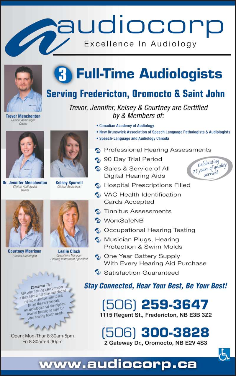 Audiocorp Ltd (506-459-1883) - Display Ad - (506) 259-3647 www.audiocorp.ca 1115 Regent St., Fredericton, NB E3B 3Z2 2 Gateway Dr., Oromocto, NB E2V 4S3 (506) 300-3828 a E x c e l l e n c e  I n  A u d i o l o g yaudiocorp           Full-Time Audiologists     Serving Fredericton, Oromocto & Saint John    ? Canadian Academy of Audiology ? New Brunswick Association of Speech Language Pathologists & Audiologists ? Speech-Language and Audiology Canada Professional Hearing Assessments Fri 8:30am-4:30pm 90 Day Trial Period Sales & Service of All Digital Hearing Aids Hospital Prescriptions Filled VAC Health Identification Cards Accepted Tinnitus Assessments WorkSafeNB Open: Mon-Thur 8:30am-5pm service! Courtney Morrison Clinical Audiologist Leslie Clack Operations Manager; Hearing Instrument Specialist  Trevor, Jennifer, Kelsey & Courtney are Certified by & Members of: of quality One Year Battery Supply With Every Hearing Aid Purchase Satisfaction Guaranteed Trevor Menchenton Clinical Audiologist Owner Dr. Jennifer Menchenton Clinical Audiologist Owner Kelsey Spurrell Clinical Audiologist Stay Connected, Hear Your Best, Be Your Best!Consumer Tip! Ask your h Occupational Hearing Testing Musician Plugs, Hearing Protection & Swim Molds earing car e provider if they hav e a full tim ist available,  and be su re to ask to see the ir credenti als. An audiolo gist has th e highest level of tra ining to ca e audiolog re for your heari ng health  needs! Celebrati ng 23 years