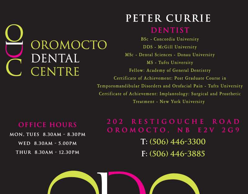 Oromocto Dental Centre (506-446-3300) - Display Ad - 2 0 2  r e s t i g o u c h e  r o a d O r o m o c t o ,  N B  E 2 V  2 G 9 t: (506) 446-3300 f: (506) 446-3885 office hours mon, tues  8.30am - 8.30pm wed  8.30am - 5.00pm thur  8.30am - 12.30pm PETER CURRIE  dentist BSc -  Concordia  Univers i ty DDS -  McGil l  Univers i ty MSc -  Dental  Sc iences  -  Donau Univers i ty MS -  Tufts  Univers i ty Fel low:  Academy of  General  Dentistry Cert i f icate  o f  Achievement:  Post  Graduate  Course  in Temporomandibular  Disorders  and Orofac ia l  Pain -  Tufts  Univers i ty Cert i f icate  o f  Achievement:  Implantology:  Surgica l  and Prosthet ic Treatment -  New York Univers i ty