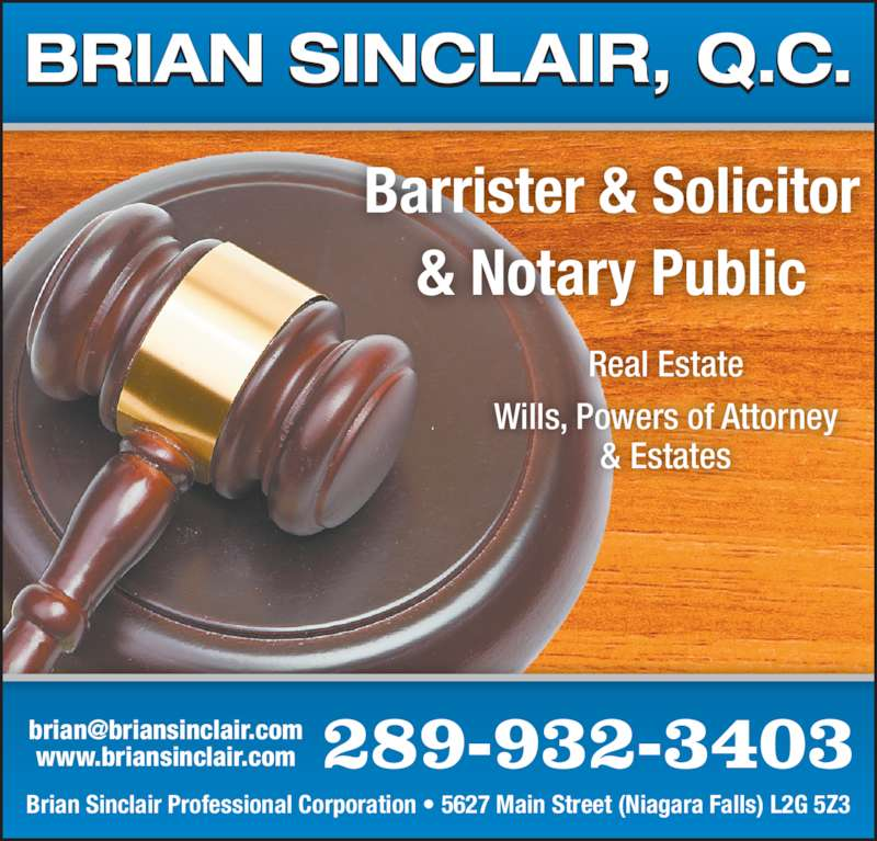 Brian Sinclair QC (9053540523) - Display Ad - Real Estate Wills, Powers of Attorney & Estates Brian Sinclair Professional Corporation ? 5627 Main Street (Niagara Falls) L2G 5Z3 www.briansinclair.com 289-932-3403 Barrister & Solicitor & Notary Public