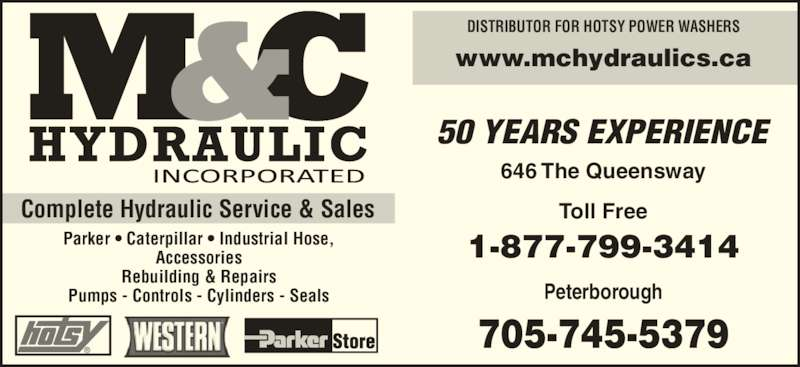M & C Hydraulic (705-745-5379) - Display Ad - Complete Hydraulic Service & Sales Parker ? Caterpillar ? Industrial Hose, Accessories Rebuilding & Repairs Pumps - Controls - Cylinders - Seals 50 YEARS EXPERIENCE 646 The Queensway Toll Free 1-877-799-3414 Peterborough 705-745-5379 DISTRIBUTOR FOR HOTSY POWER WASHERS www.mchydraulics.ca