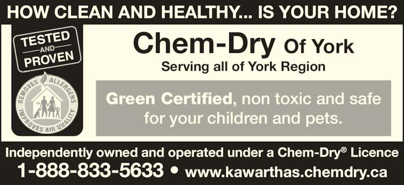 Chem Dry Of York (1-855-246-9439) - Display Ad - TM HOW CLEAN AND HEALTHY... IS YOUR HOME? TESTED AND PROVEN Green Certified, non toxic and safe for your children and pets. Chem-Dry Of York Serving all of York Region Independently owned and operated under a Chem-Dry? Licence 1-888-833-5633 ? www.kawarthas.chemdry.ca