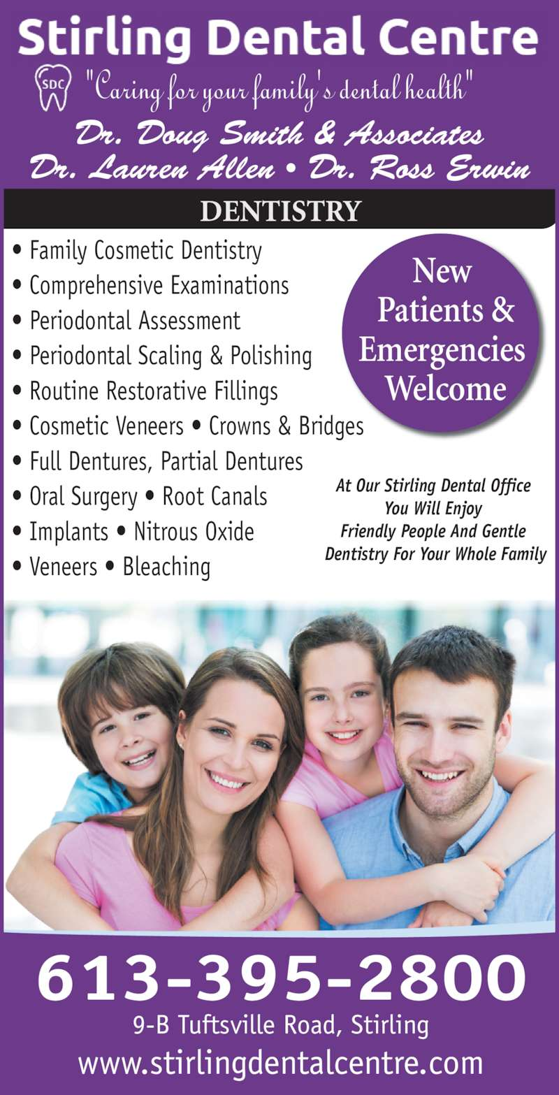 """Stirling Dental Centre (613-395-2800) - Display Ad - 613-395-2800 www.stirlingdentalcentre.com DENTISTRY 9-B Tuftsville Road, Stirling ? Family Cosmetic Dentistry ? Comprehensive Examinations ? Periodontal Assessment ? Periodontal Scaling & Polishing ? Routine Restorative Fillings ? Cosmetic Veneers ? Crowns & Bridges ? Full Dentures, Partial Dentures ? Oral Surgery ? Root Canals ? Implants ? Nitrous Oxide ? Veneers ? Bleaching New  Patients & Emergencies  Welcome At Our Stirling Dental Office  Friendly People And Gentle  Dentistry For Your Whole Family Dr. Doug Smith & Associates Dr. Lauren Allen ? Dr. Ross Erwin """"Caring for your family's dental health"""" You Will Enjoy"""