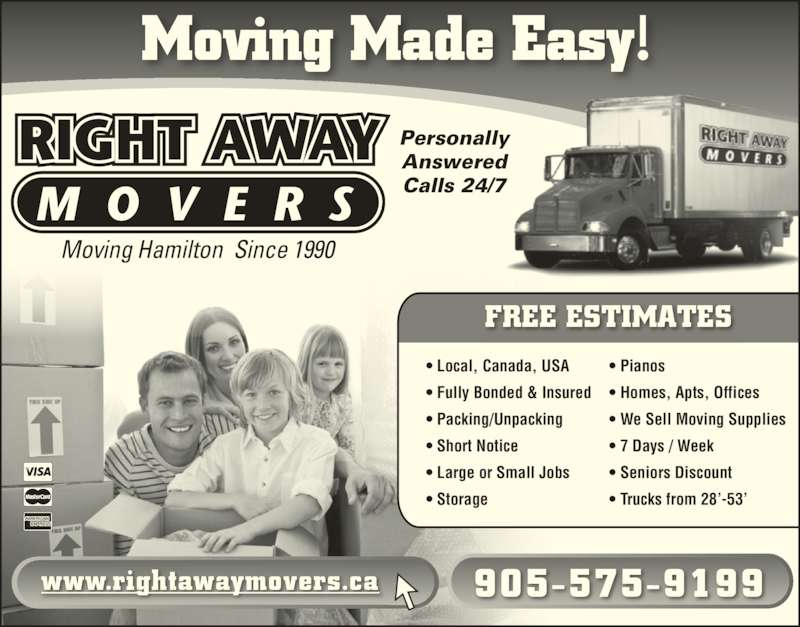 Right Away Movers (905-575-9199) - Display Ad - Moving Hamilton  Since 1990 Personally Answered Calls 24/7 www.rightawaymovers.ca 905-575-9199 ? Local, Canada, USA ? Fully Bonded & Insured ? Packing/Unpacking ? Short Notice ? Large or Small Jobs ? Storage ? Pianos ? Homes, Apts, Offices ? We Sell Moving Supplies ? 7 Days / Week ? Seniors Discount ? Trucks from 28?-53? FREE ESTIMATES Moving Made Easy!