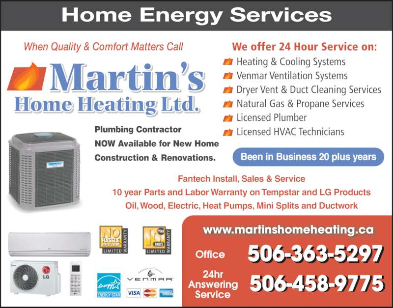 Martin's Home Heating Ltd (506-363-5297) - Display Ad - 10 year Parts and Labor Warranty on Tempstar and LG Products Plumbing Contractor NOW Available for New Home Construction & Renovations. Heating & Cooling Systems Venmar Ventilation Systems Dryer Vent & Duct Cleaning Services Natural Gas & Propane Services Licensed Plumber Licensed HVAC Technicians We offer 24 Hour Service on: 24hr Answering Service 506-458-9775- - www.martinshomeheating.ca Office 506-363-5297 Been in Business 20 plus years Oil, Wood, Electric, Heat Pumps, Mini Splits and Ductwork Home Energy Services Fantech Install, Sales & Service When Quality & Comfort Matters Call