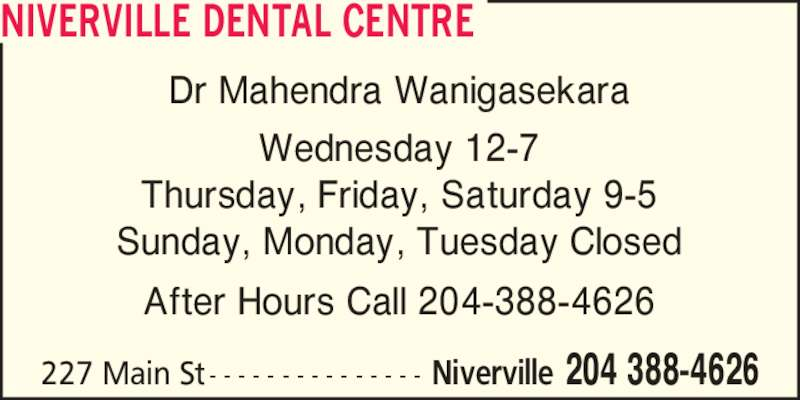 Niverville Dental Centre (2043884626) - Display Ad - Dr Mahendra Wanigasekara Thursday, Friday, Saturday 9-5 Sunday, Monday, Tuesday Closed After Hours Call 204-388-4626 Wednesday 12-7 NIVERVILLE DENTAL CENTRE Niverville 204 388-4626227 Main St- - - - - - - - - - - - - - -