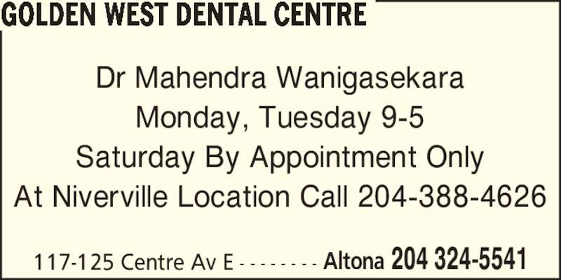 Golden West Dental Centre (204-324-5541) - Display Ad - 117-125 Centre Av E - - - - - - - - Altona 204 324-5541 GOLDEN WEST DENTAL CENTRE Dr Mahendra Wanigasekara Monday, Tuesday 9-5 Saturday By Appointment Only At Niverville Location Call 204-388-4626