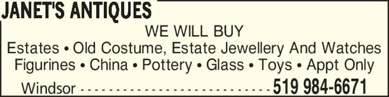 Janet's Antiques (519-984-6671) - Display Ad - WE WILL BUY Estates ? Old Costume, Estate Jewellery And Watches Figurines ? China ? Pottery ? Glass ? Toys ? Appt Only JANET'S ANTIQUES Windsor - - - - - - - - - - - - - - - - - - - - - - - - - - - 519 984-6671