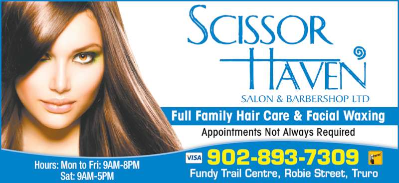 Scissor Haven Salon & Barbershop Ltd (9028937309) - Display Ad - Appointments Not Always Required Fundy Trail Centre, Robie Street, Truro Hours: Mon to Fri: 9AM-8PM Sat: 9AM-5PM 902-893-7309 Full Family Hair Care & Facial Waxing