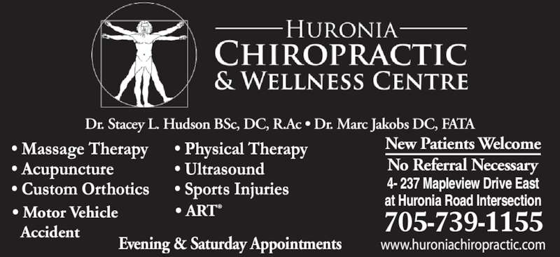 Huronia Chiropractic & Wellness Centre (705-739-1155) - Display Ad - www.huroniachiropractic.com 4- 237 Mapleview Drive East at Huronia Road Intersection Evening & Saturday Appointments New Patients Welcome 705-739-1155 No Referral Necessary ? Motor Vehicle    Accident ? ART Dr. Stacey L. Hudson BSc, DC, R.Ac ? Dr. Marc Jakobs DC, FATA