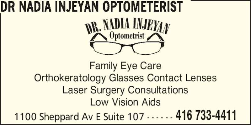 Dr Nadia Injeyan Optometrist (416-733-4411) - Display Ad - DR NADIA INJEYAN OPTOMETERIST Family Eye Care Orthokeratology Glasses Contact Lenses Laser Surgery Consultations Low Vision Aids 1100 Sheppard Av E Suite 107 - - - - - - 416 733-4411