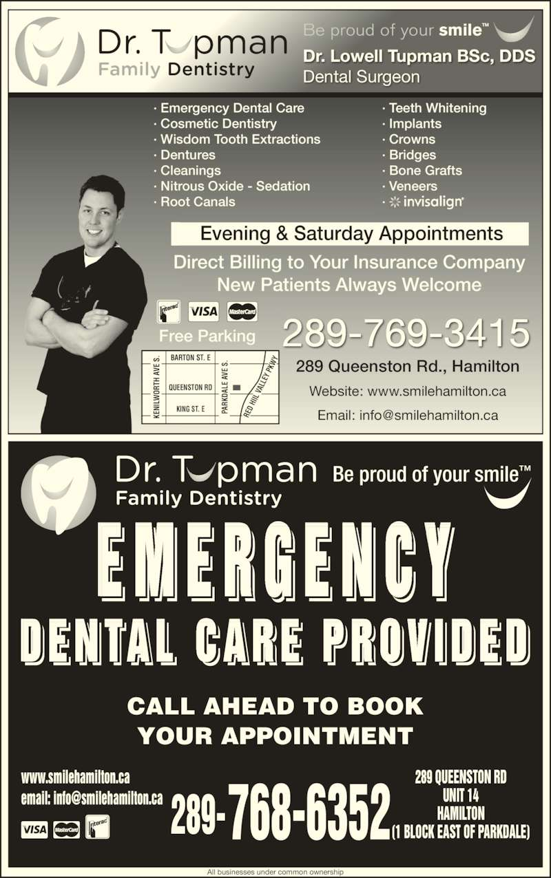 Dental Care Emergencies (9055455911) - Display Ad - ? Implants ? Veneers ? Crowns ? Bridges ? Bone Grafts BARTON ST. E QUEENSTON RD EY  P KW E M E R G E N C Y CALL AHEAD TO BOOK YOUR APPOINTMENT www.smilehamilton.ca 289 QUEENSTON RD UNIT 14 HAMILTON (1 BLOCK EAST OF PARKDALE)768-6352289- D E N TA L  C A R E  P R O V I D E D  I IL  Be proud of your smile? PA RK DA LE  A Free Parking Direct Billing to Your Insurance Company New Patients Always Welcome KING ST. E PA RK DA LE  A VE  S KE NI LW OR TH  A VE  S RE D  HI VE  S .S. TH  A VE  S KE NI LW OR 289-769-3415 Evening & Saturday Appointments ? Cosmetic Dentistry ? Wisdom Tooth Extractions ? Dentures ? Cleanings ? Nitrous Oxide - Sedation All businesses under common ownership Dr. Lowell Tupman BSc, DDS Dental Surgeon Be proud of your smile? 289 Queenston Rd., Hamilton Website: www.smilehamilton.ca ? Emergency Dental Care ? Root Canals ? Teeth Whitening VA LL