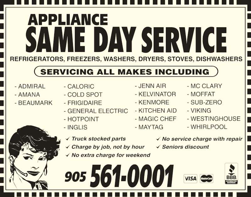Appliance Same Day Service (905-561-0001) - Display Ad - No extra charge for weekend No service charge with repair Seniors discount REFRIGERATORS, FREEZERS, WASHERS, DRYERS, STOVES, DISHWASHERS SERVICING ALL MAKES INCLUDING - ADMIRAL - AMANA - BEAUMARK - CALORIC - COLD SPOT - FRIGIDAIRE - GENERAL ELECTRIC - HOTPOINT - INGLIS - JENN AIR - KELVINATOR - KENMORE - KITCHEN AID - MAGIC CHEF - MAYTAG - MC CLARY - MOFFAT 905 561-0001 - SUB-ZERO - VIKING - WESTINGHOUSE - WHIRLPOOL Truck stocked parts Charge by job, not by hour
