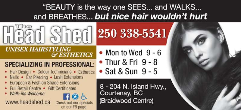 The Head Shed (2503385541) - Display Ad - & ESTHETICS ?  Hair Design ?  Colour Technicians ?  Esthetics  ?  Nails ?  Ear Piercing  ?  European & Fashion Shade Extensions ? Lash Extensions ?  Full Retail Centre ?  Gift Certificates ? Walk-ins Welcome UNISEX HAIRSTYLING www.headshed.ca 8 - 204 N. Island Hwy.,  Courtenay, BC  (Braidwood Centre) ? Thur & Fri  9 - 8  Mon to Wed  9 - 6 ? ? Sat & Sun  9 - 5 Head Shed The Check out our specials ?SPECIALIZING IN PROFESSIONAL: on our FB page 250 338-5541 ?BEAUTY is the way one SEES... and WALKS... and BREATHES... but nice hair wouldn?t hurt