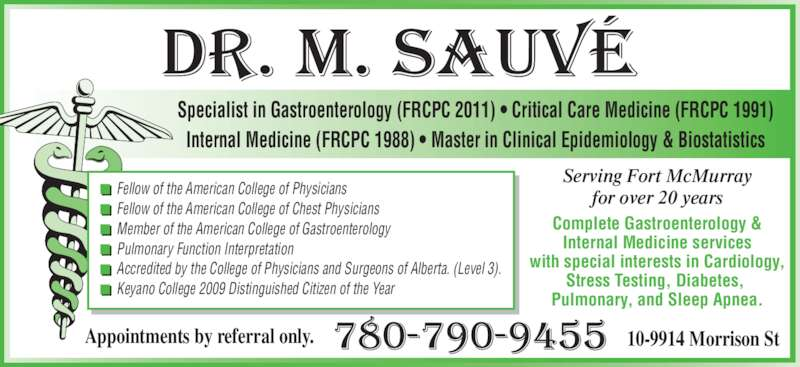 Sauve Michel Dr (780-790-9455) - Display Ad - Internal Medicine (FRCPC 1988) ? Master in Clinical Epidemiology & Biostatistics Serving Fort McMurray for over 20 years Complete Gastroenterology & Internal Medicine services with special interests in Cardiology, Stress Testing, Diabetes,  Pulmonary, and Sleep Apnea. Specialist in Gastroenterology (FRCPC 2011) ? Critical Care Medicine (FRCPC 1991) Appointments by referral only. 10-9914 Morrison St Fellow of the American College of Physicians Fellow of the American College of Chest Physicians Member of the American College of Gastroenterology Pulmonary Function Interpretation Accredited by the College of Physicians and Surgeons of Alberta. (Level 3). Keyano College 2009 Distinguished Citizen of the Year