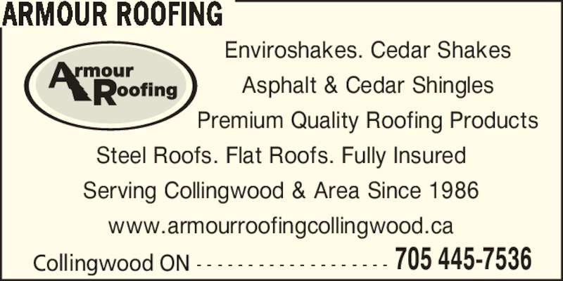 Armour Roofing Co (705-445-7536) - Display Ad - Collingwood ON - - - - - - - - - - - - - - - - - - - 705 445-7536 ARMOUR ROOFING Steel Roofs. Flat Roofs. Fully Insured Serving Collingwood & Area Since 1986 www.armourroofingcollingwood.ca Enviroshakes. Cedar Shakes Asphalt & Cedar Shingles Premium Quality Roofing Products