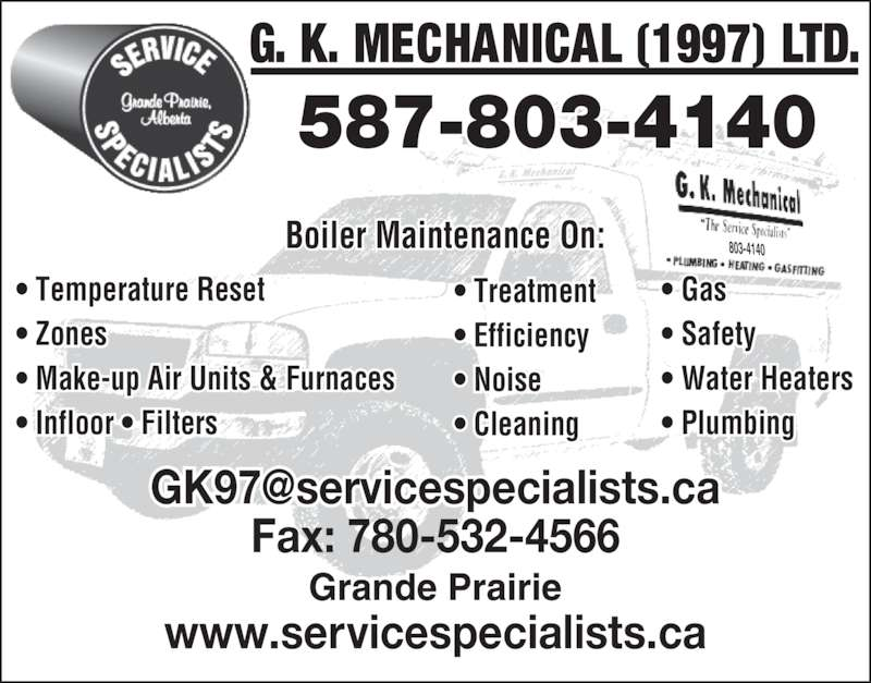 G K Mechanical (1997) Ltd (780-532-4553) - Display Ad - 587-803-4140 Boiler Maintenance On: ? Temperature Reset ? Zones ? Make-up Air Units & Furnaces ? Infloor ? Filters ? Plumbing ? Treatment ? Efficiency ? Noise ? Cleaning 803-4140 Fax: 780-532-4566 www.servicespecialists.ca ? Gas ? Safety ? Water Heaters