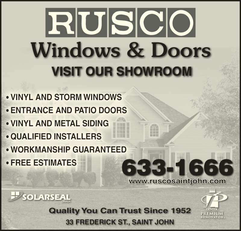 Rusco Saint John Limited (506-633-1666) - Display Ad - VISIT OUR SHOWROOM www.ruscosaintjohn.com 633-1666 ? VINYL AND STORM WINDOWS ? ENTRANCE AND PATIO DOORS ? VINYL AND METAL SIDING ? QUALIFIED INSTALLERS ? WORKMANSHIP GUARANTEED 33 FREDERICK ST., SAINT JOHN Quality You Can Trust Since 1952 ? FREE ESTIMATES