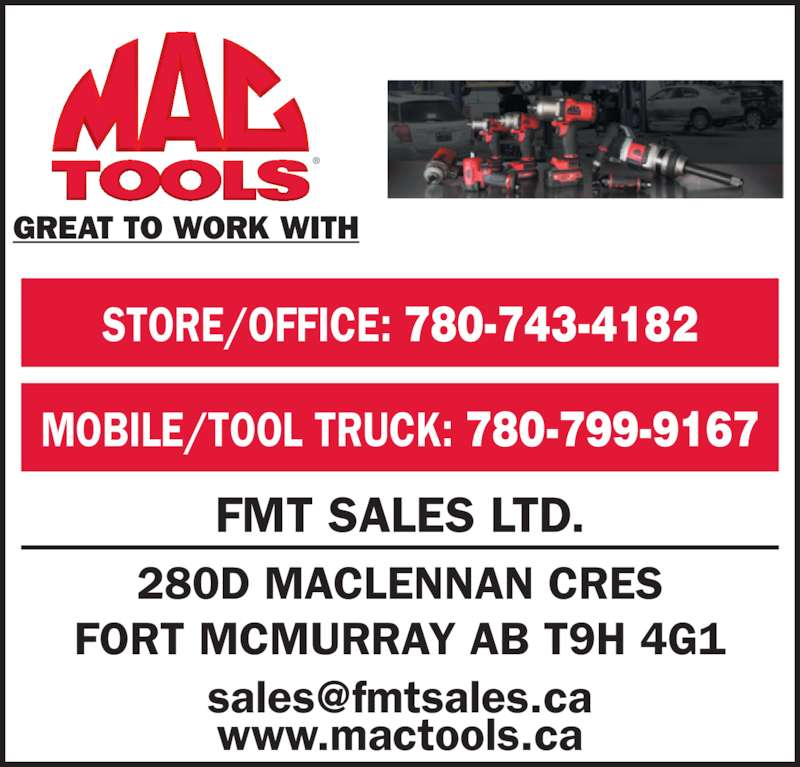 Mac Tools (780-743-4182) - Display Ad - GREAT TO WORK WITH FMT SALES LTD. www.mactools.ca 280D MACLENNAN CRES FORT MCMURRAY AB T9H 4G1 MOBILE/TOOL TRUCK: 780-799-9167 STORE/OFFICE: 780-743-4182