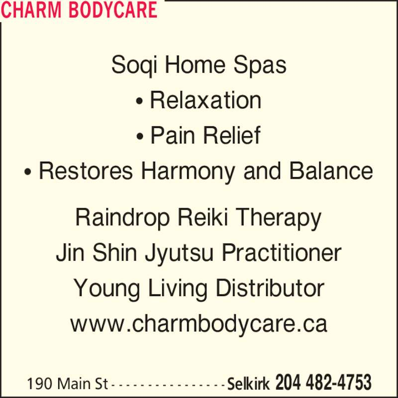 Charm Bodycare (204-482-4753) - Display Ad - 190 Main St - - - - - - - - - - - - - - - -Selkirk 204 482-4753 Soqi Home Spas ? Relaxation ? Pain Relief ? Restores Harmony and Balance Raindrop Reiki Therapy Jin Shin Jyutsu Practitioner Young Living Distributor www.charmbodycare.ca CHARM BODYCARE