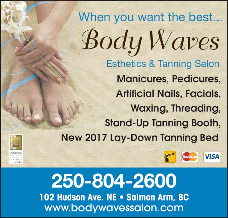 Body Waves Esthetic Salon (2508042600) - Display Ad - Manicures, Pedicures, Artificial Nails, Facials, Waxing, Threading, Stand-Up Tanning Booth, New 2017 Lay-Down Tanning Bed When you want the best... Esthetics & Tanning Salon 102 Hudson Ave. NE ? Salmon Arm, BC www.bodywavessalon.com 250-804-2600