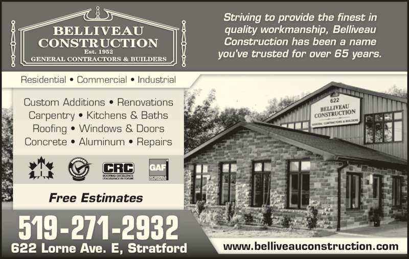 Belliveau Construction (519-271-2932) - Display Ad - Residential ? Commercial ? Industrial Striving to provide the finest in Construction has been a name you've trusted for over 65 years. Custom Additions ? Renovations Carpentry ? Kitchens & Baths Roofing ? Windows & Doors Concrete ? Aluminum ? Repairs 519-271-2932 Free Estimates 622 Lorne Ave. E, Stratford www.belliveauconstruction.com quality workmanship, Belliveau