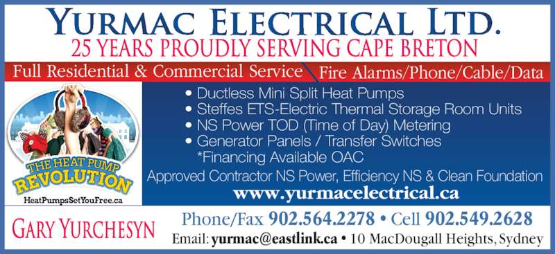 Yurmac Electrical Ltd (902-564-2278) - Display Ad - www.yurmacelectrical.ca Fire Alarms/Phone/Cable/DataFull Residential & Commercial Service Approved Contractor NS Power, Efficiency NS & Clean Foundation 25 years proudly serving cape breton ? Ductless Mini Split Heat Pumps ? Steffes ETS-Electric Thermal Storage Room Units ? NS Power TOD (Time of Day) Metering ? Generator Panels / Transfer Switches *Financing Available OAC