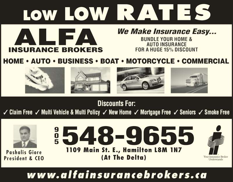 Alfa Insurance Brokers (905-548-9655) - Display Ad - HOME ? AUTO ? BUSINESS ? BOAT ? MOTORCYCLE ? COMMERCIAL Discounts For: ? Claim Free  ? Multi Vehicle & Multi Policy  ? New Home  ? Mortgage Free  ? Seniors  ? Smoke Free 1109 Main St. E., Hamilton L8M 1N7 (At The Delta) 5548-9655 We Make Insurance Easy... BUNDLE YOUR HOME & AUTO INSURANCE FOR A HUGE 15% DISCOUNT Pasha l i s  G iore Pres ident  & CEO www.alfainsurancebrokers.ca