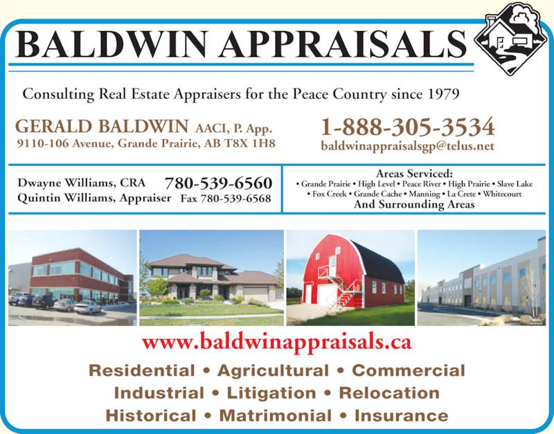 Baldwin Appraisals (780-539-6560) - Display Ad - Consulting Real Estate Appraisers for the Peace Country since 1979 GERALD BALDWIN AACI, P. App. 9110-106 Avenue, Grande Prairie, AB T8X 1H8   Dwayne Williams, CRA  Quintin Williams, Appraiser  Areas Serviced: And Surrounding Areas 780-539-6560 Fax 780-539-6568 Residential ? Agricultural ? Commercial Industrial ? Litigation ? Relocation Historical ? Matrimonial ? Insurance www.baldwinappraisals.ca ? Grande Prairie ? High Level ? Peace River ? High Prairie ? Slave Lake ? Fox Creek ? Grande Cache ? Manning ? La Crete ? Whitecourt 1-888-305-3534