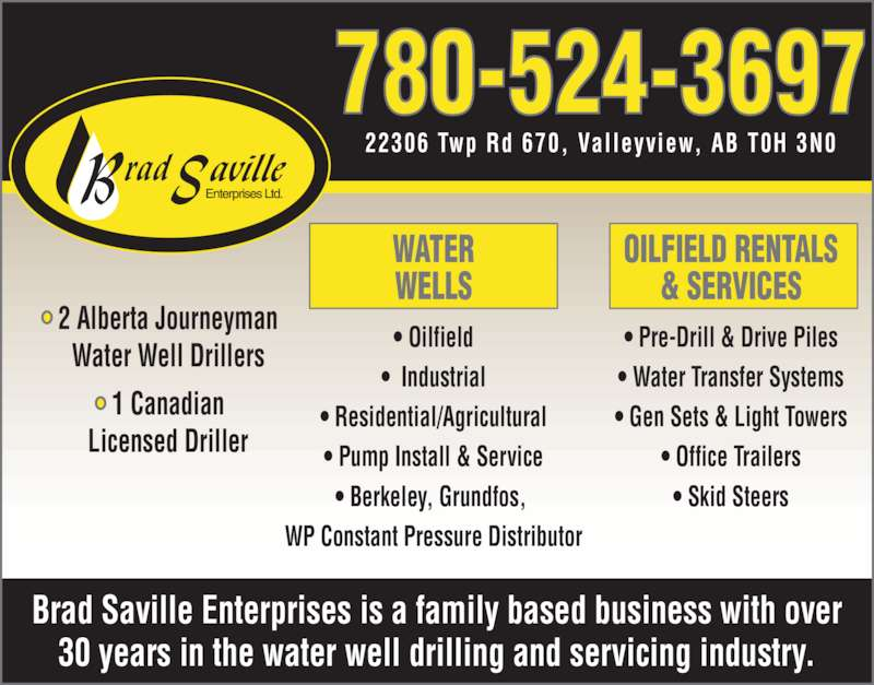 Brad Saville Enterprises Ltd (780-524-3697) - Display Ad - Brad Saville Enterprises is a family based business with over 30 years in the water well drilling and servicing industry. ? 2 Alberta Journeyman  Water Well Drillers & SERVICES ? Pre-Drill & Drive Piles ? Water Transfer Systems ? Gen Sets & Light Towers ? Office Trailers ? Skid Steers 780-524-3697 22306 Twp Rd 670,  Val leyview, AB T0H 3N0 OILFIELD RENTALS ? 1 Canadian  Licensed Driller WATER WELLS ? Oilfield ?  Industrial ? Residential/Agricultural ? Pump Install & Service ? Berkeley, Grundfos,  WP Constant Pressure Distributor