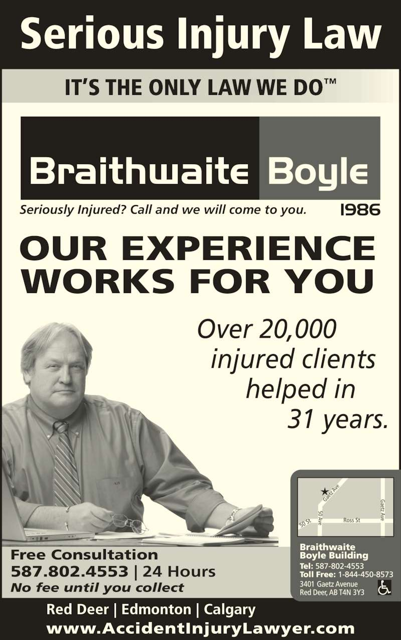 Braithwaite Boyle Accident Injury Law (403-346-9222) - Display Ad - No fee until you collect IT?S THE ONLY LAW WE DO? Free Consultation Over 20,000   injured clients        helped in              31 years. Seriously Injured? Call and we will come to you. Serious Injury Law Braithwaite Boyle Building Tel: 587-802-4553 Toll Free: 1-844-450-8573 3401 Gaetz Avenue Red Deer, AB T4N 3Y3 OUR EXPERIENCE WORKS FOR YOU www.AccidentInjuryLawyer.com Red Deer | Edmonton | Calgary 587.802.4553 | 24 Hours