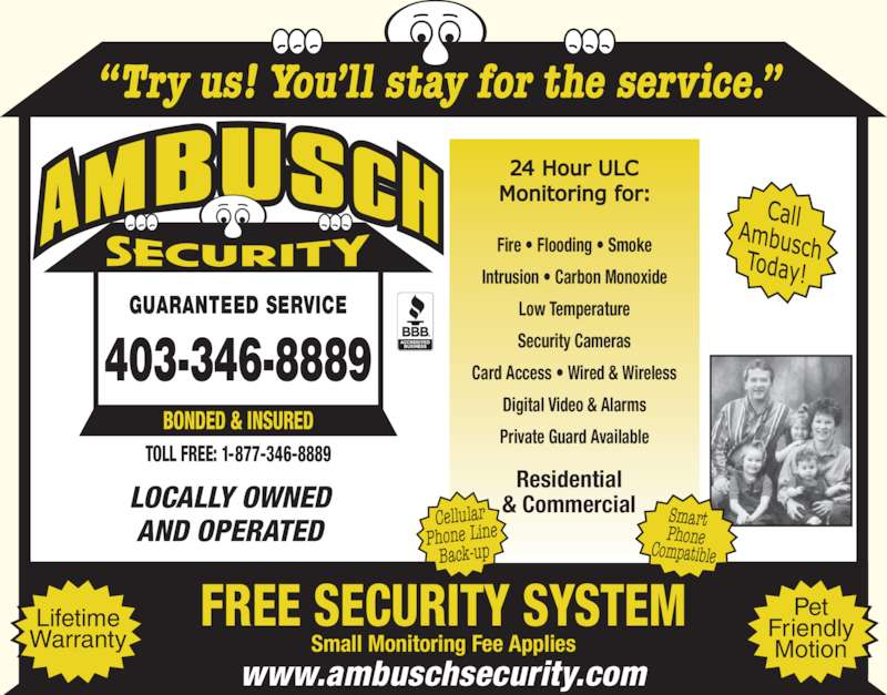 Ambusch Securities (403-346-8889) - Display Ad - Cellular GUARANTEED SERVICE Phone Line Smart Phone Compatible Residential Back-up & Commercial ?Try us! You?ll stay for the service.? Small Monitoring Fee Applies FREE SECURITY SYSTEMLifetime Warranty Pet Friendly Motion Fire ? Flooding ? Smoke Intrusion ? Carbon Monoxide Low Temperature Security Cameras Card Access ? Wired & Wireless Digital Video & Alarms Private Guard Available LOCALLY OWNED AND OPERATED www.ambuschsecurity.com 403-346-8889 TOLL FREE: 1-877-346-8889 BONDED & INSURED