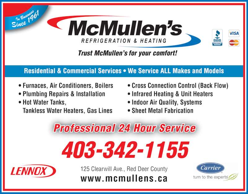 McMullen's Refrigeration & Heating Ltd (403-342-1155) - Display Ad - ? Sheet Metal Fabrication www.mcmullens.ca Professional 24 Hour Service 403-342-1155 125 Clearwill Ave., Red Deer County Residential & Commercial Services ? We Service ALL Makes and Models ? Furnaces, Air Conditioners, Boilers ? Plumbing Repairs & Installation ? Hot Water Tanks,  Tankless Water Heaters, Gas Lines ? Cross Connection Control (Back Flow) ? Infrared Heating & Unit Heaters ? Indoor Air Quality, Systems