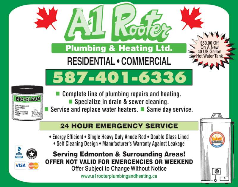 A-1 Rooter Plumbing & Heating Ltd (780-944-2636) - Display Ad - Specialize in drain & sewer cleaning. Service and replace water heaters.      Same day service. RESIDENTIAL ? COMMERCIAL Serving Edmonton & Surrounding Areas! 24 HOUR EMERGENCY SERVICE OFFER NOT VALID FOR EMERGENCIES OR WEEKEND Offer Subject to Change Without Notice ? Energy Efficient ? Single Heavy Duty Anode Rod ? Double Glass Lined ? Self Cleaning Design ? Manufacturer?s Warranty Against Leakage 587-401-6336 $50.00 Off On A New 40 US Gallon Hot Water Tank www.a1rooterplumbingandheating.ca Plumbing & Heating Ltd. Complete line of plumbing repairs and heating.