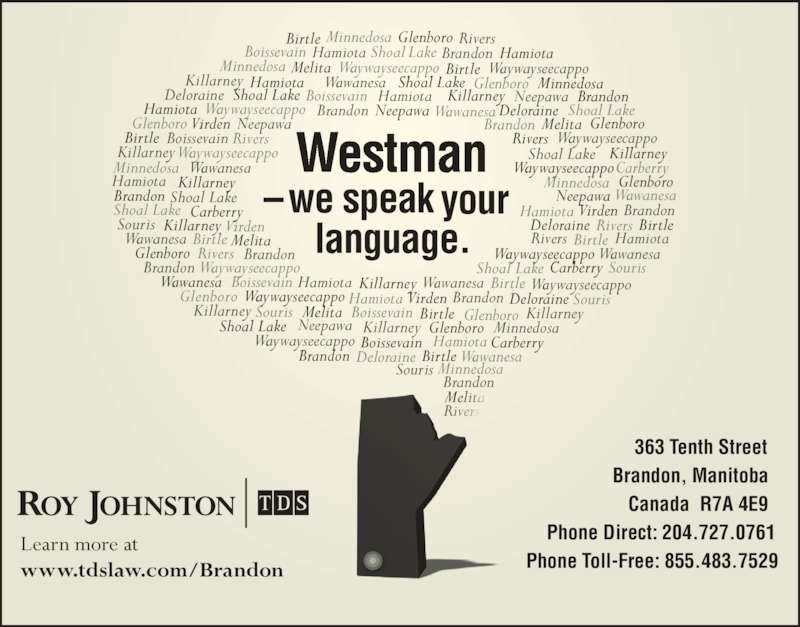 Roy Johnston TDS (2047270761) - Display Ad - Learn more at  www.tdslaw.com/Brandon Rivers  Melita Phone Toll-Free: 855.483.7529 Wawanesa Virden Deloraine Shoal Lake Birtle Birtle Birtle Waywayseecappo Waywayseecappo Waywayseecappo Birtle Boissevain Boissevain Boissevain Glenboro Carberry Minnedosa Minnedosa Glenboro Brandon Boissevain Killarney Shoal Lake Wawanesa Wawanesa Hamiota Hamiota Minnedosa Melita Melita Melita Melita Waywayseecappo Minnedosa Minnedosa Hamiota DeloraineWaywayseecappo Waywayseecappo Brandon Brandon Brandon Waywayseecappo Shoal Lake Souris Hamiota Hamiota Waywayseecappo Deloraine Boissevain Hamiota Minnedosa Brandon Brandon Glenboro Glenboro WawanesaBrandon Hamiota  Rivers  Glenboro Souris Souris Hamiota HamiotaBrandon Brandon Brandon Brandon Hamiota Wawanesa Waywayseecappo Souris Souris Carberry Glenboro Minnedosa Neepawa Shoal Lake Shoal Lake Glenboro Deloraine Deloraine Birtle Killarney Killarney Killarney Wawanesa Birtle Birtle Birtle Birtle  Westman  ?we speak your  language. Virden Virden Neepawa  363 Tenth Street  Brandon, Manitoba Canada  R7A 4E9 Phone Direct: 204.727.0761 Neepawa Neepawa Hamiota Wawanesa Shoal Lake Shoal Lake Killarney Killarney Killarney Wawanesa Boissevain Neepawa Rivers  Rivers  Rivers  Rivers  Rivers  Wawanesa Waywayseecappo Waywayseecappo Shoal Lake Shoal Lake Virden Carberry Carberry Glenboro Glenboro Killarney Killarney Killarney