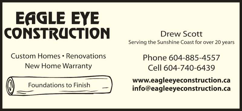 Eagle Eye Construction (604-885-4557) - Display Ad - EAGLE EYE CONSTRUCTION Custom Homes ? Renovations  New Home Warranty  Licensed Builder Phone 604-885-4557 Cell 604-740-6439 www.eagleeyeconstruction.ca Drew Scott Serving the Sunshine Coast for over 20 years
