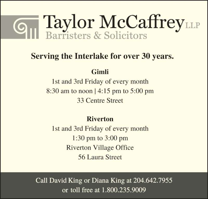 David C King (2049880420) - Display Ad - Bifrost, Riverton 1st and 3rd Friday 1:30pm to 3:00pm Riverton Village Office 56 Laura Street Serving the Interlake for over 30 years. Gimli Every Friday 8:30am to noon   4:15pm to 5:00pm 33 Centre Street Winnipeg Beach 2nd and 4th Friday 1:30pm to 3:00pm Noventis Credit Union - Winnipeg Beach Office 23 Stitt Street Call David King or Ryan Turner 1-800-235-9009