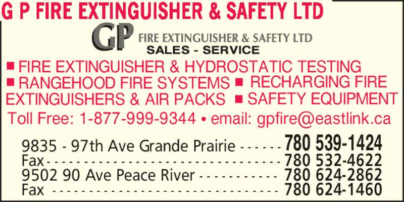 G P Fire Extinguisher & Safety Ltd (780-539-1424) - Display Ad - G P FIRE EXTINGUISHER & SAFETY LTD 9835 - 97th Ave Grande Prairie - - - - - - 780 539-1424 Fax - - - - - - - - - - - - - - - - - - - - - - - - - - - - - - - - 780 532-4622 9502 90 Ave Peace River - - - - - - - - - - - 780 624-2862 Fax - - - - - - - - - - - - - - - - - - - - - - - - - - - - - - - 780 624-1460 RECHARGING FIRE FIRE EXTINGUISHER & HYDROSTATIC TESTING RANGEHOOD FIRE SYSTEMS EXTINGUISHERS & AIR PACKS SAFETY EQUIPMENT